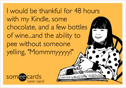 I would be thankful for 48 hours with my Kindle, some