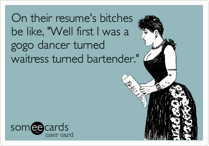 """On their resume's bitchesbe like, """"Well first I was a gogo dancer turnedwaitress turned bartender."""""""