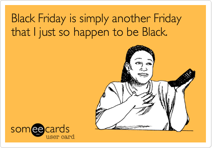 Black Friday is simply another Friday that I just so happen to be Black.