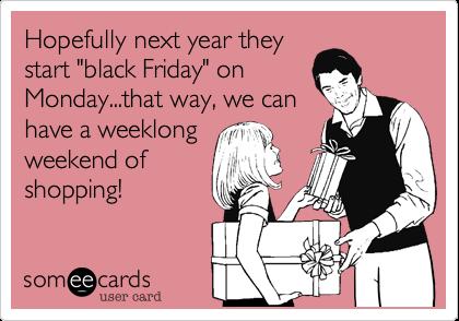 "Hopefully next year theystart ""black Friday"" onMonday...that way, we canhave a weeklongweekend ofshopping!"