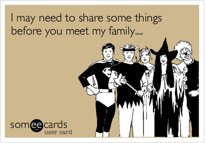 I may need to share some things before you meet my family....