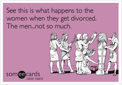 See this is what happens to the women when they get divorced. The men...not so much.