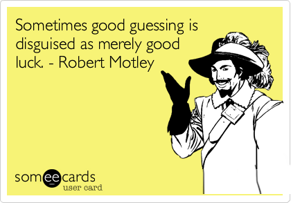 Sometimes good guessing is disguised as merely good 