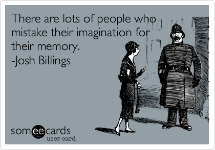 There are lots of people who mistake their imagination for their memory. -Josh Billings