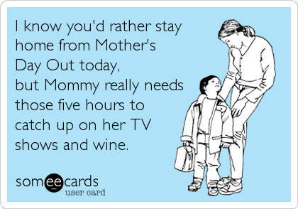 I know you'd rather stayhome from Mother'sDay Out today,but Mommy really needsthose five hours tocatch up on her TVshows and wine.