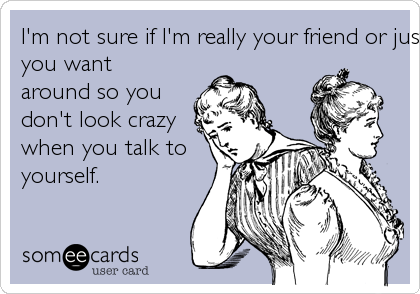 I'm not sure if I'm really your friend or just someone