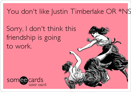 You don't like Justin Timberlake OR *NSYNC?Sorry, I don't think thisfriendship is goingto work.
