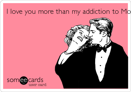I love you more than my addiction to Mountain Dew.