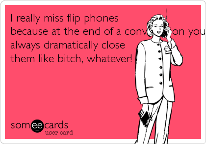 I really miss flip phones because at the end of a conversation you could always dramatically close them like bitch, whatever!