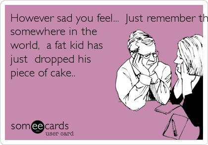 However sad you feel...  Just remember that, 