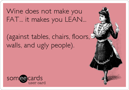 Wine does not make youFAT... it makes you LEAN...(against tables, chairs, floors,walls, and ugly people).