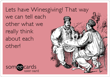 Lets have Winesgiving! That waywe can tell eachother what wereally thinkabout eachother!
