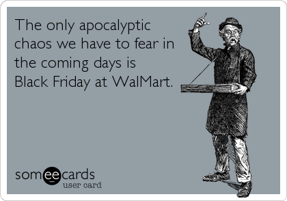 The only apocalypticchaos we have to fear inthe coming days is Black Friday at WalMart.