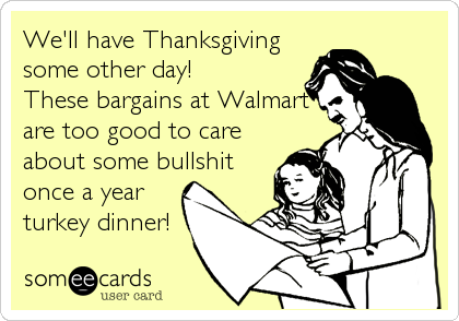 We'll have Thanksgivingsome other day! These bargains at Walmartare too good to careabout some bullshitonce a yearturkey dinner!
