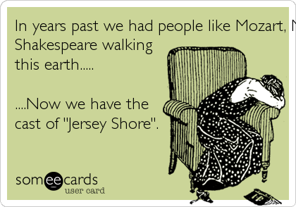 In years past we had people like Mozart, Monet, and 