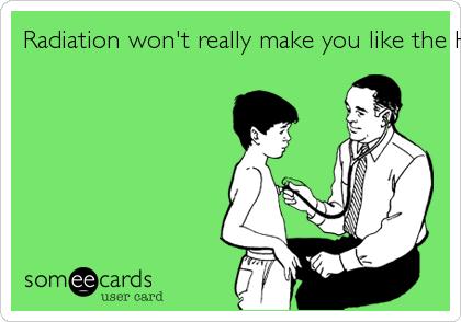 Radiation won't really make you like the Hulk.