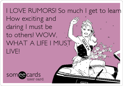 I LOVE RUMORS! So much I get to learn about myself...How exciting anddaring I must beto others! WOW,WHAT A LIFE I MUSTLIVE!