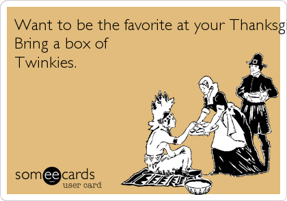 Want to be the favorite at your Thanksgiving dinner this year?  Don't bring a Turkey. Bring a box ofTwinkies.