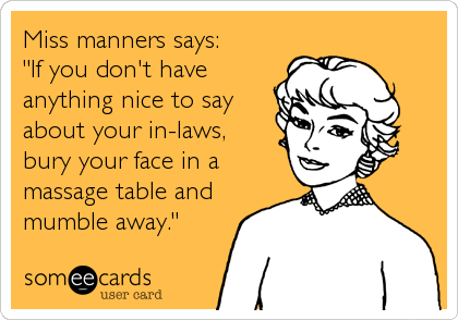 """Miss manners says:""""If you don't haveanything nice to sayabout your in-laws,bury your face in amassage table andmumble away."""""""