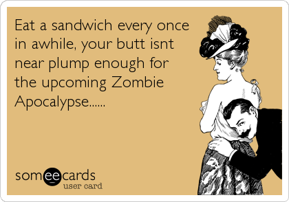 Eat a sandwich every oncein awhile, your butt isntnear plump enough forthe upcoming ZombieApocalypse......