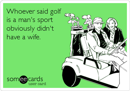 Whoever said golf is a man's sportobviously didn't have a wife.