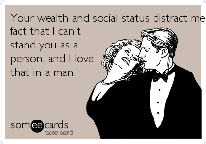 Your wealth and social status distract me from thefact that I can'tstand you as aperson, and I lovethat in a man.