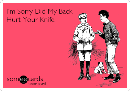I'm Sorry Did My BackHurt Your Knife