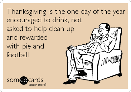 Thanksgiving is the one day of the year I get served a meal,