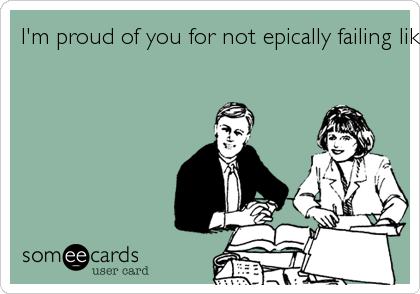 I'm proud of you for not epically failing like I thought you would!