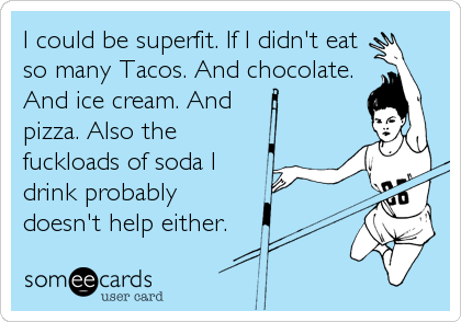 I could be superfit. If I didn't eat