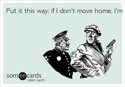 Put it this way; if I don't move home, I'm moving to jail.