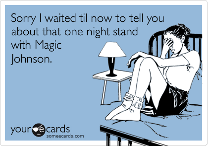 Sorry I waited til now to tell youabout that one night standwith MagicJohnson.