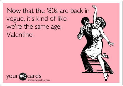 Now that the '80s are back in vogue, it's kind of like we're the same age, Valentine.