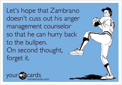 Let's hope that Zambrano doesn't cuss out his anger management counselor so that he can hurry back to the bullpen. On second thought, forget it.