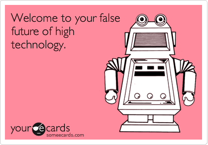 Welcome to your falsefuture of hightechnology.