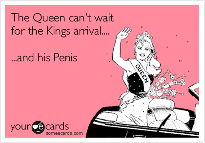 The Queen can't wait  for the Kings arrival....  ...and his Penis