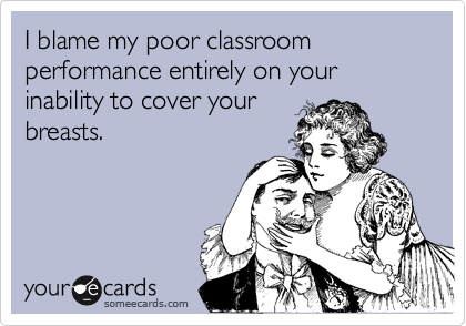 I blame my poor classroom performance entirely on your inability to cover yourbreasts.
