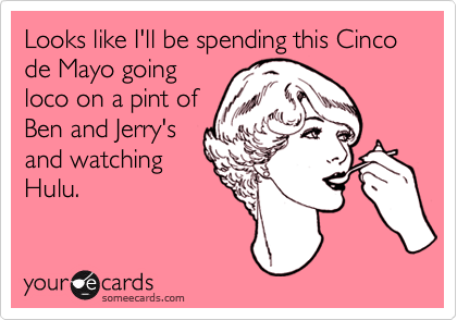 Looks like I'll be spending this Cinco de Mayo going