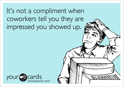It's not a compliment when coworkers tell you they are impressed you showed up.