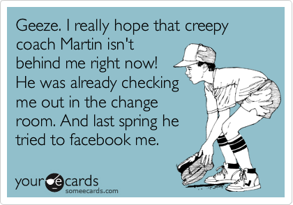 Geeze. I really hope that creepy coach Martin isn't behind me right now! He was already checking me out in the change room. And last spring he tried to facebook me.