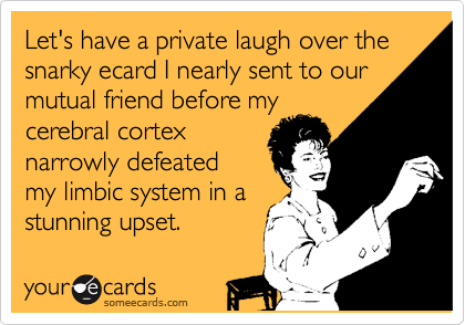 Let's have a private laugh over the snarky ecard I nearly sent to our mutual friend before my cerebral cortex narrowly defeated my limbic system in a stunning upset.