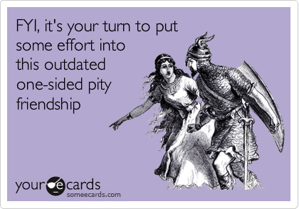 FYI, it's your turn to putsome effort intothis outdatedone-sided pityfriendship