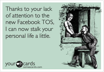 Thanks to your lack of attention to the  new Facebook TOS,  I can now stalk your personal life a little.