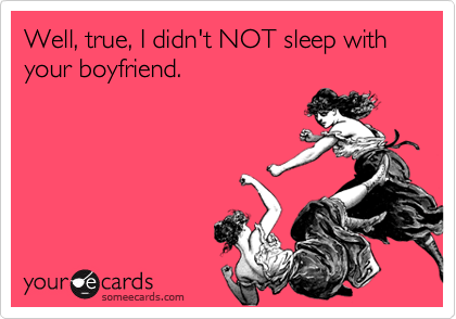 Well, true, I didn't NOT sleep with your boyfriend.