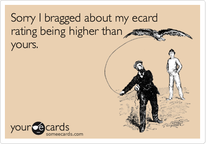 Sorry I bragged about my ecard rating being higher than