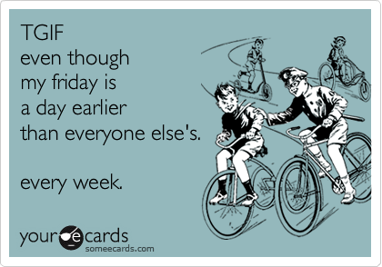 TGIF  even though my friday is  a day earlier than everyone else's.  every week.
