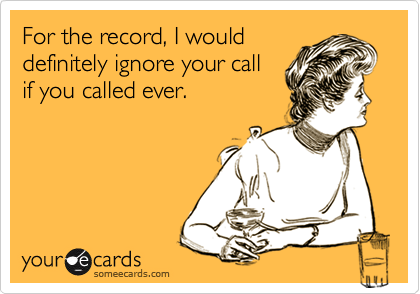 For the record, I would definitely ignore your call if you called ever.