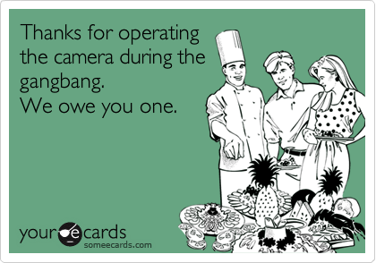 Thanks for operatingthe camera during thegangbang.We owe you one.