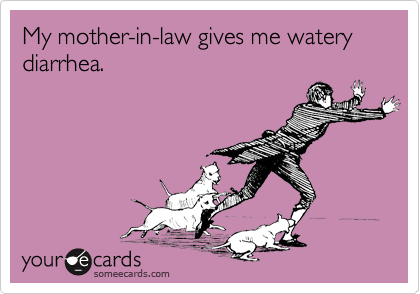 My mother-in-law gives me watery diarrhea.