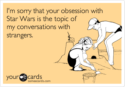 I'm sorry that your obsession with Star Wars is the topic of my conversations with strangers.